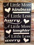 A Little More Kindness.  A Little Less Hurry.  A Little More Laughter.  A Little Less Worry.  Wood Sign